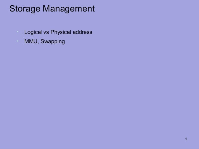 Storage Management •   Logical vs Physical address •   MMU, Swapping                                   1