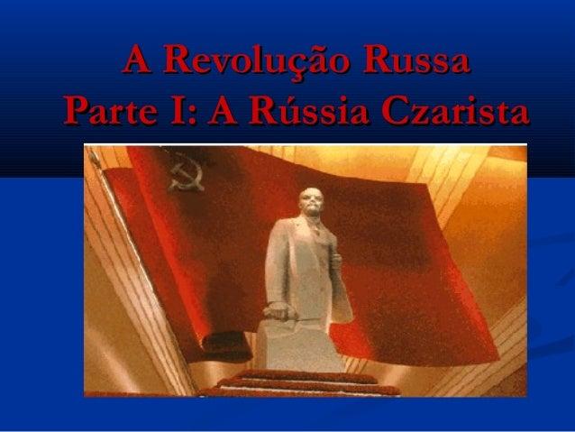 A Revolução RussaA Revolução Russa Parte I: A Rússia CzaristaParte I: A Rússia Czarista