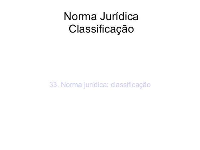 Norma Jurídica Classificação  33. Norma jurídica: classificação