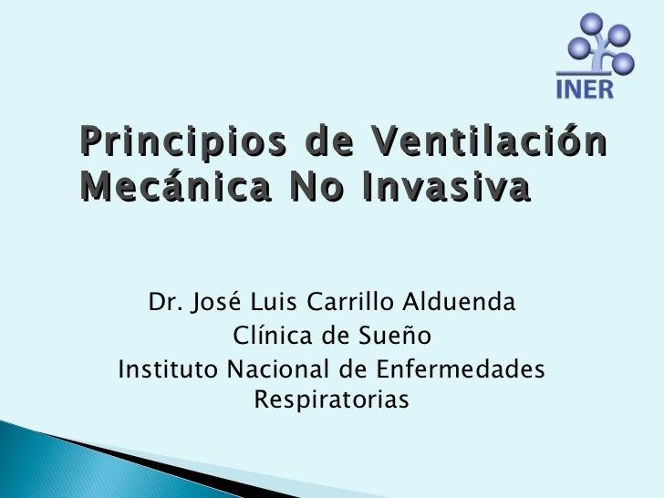 Principios de VentilaciónMecánica No Invasiva    Dr. José Luis Carrillo Alduenda           Clínica de Sueño Instituto Naci...