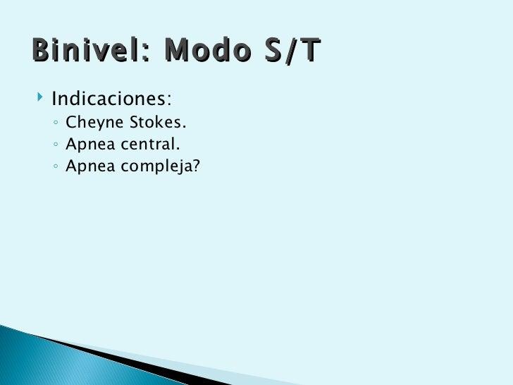 Binivel: Modo S/T   Indicaciones:    ◦ Cheyne Stokes.    ◦ Apnea central.    ◦ Apnea compleja?