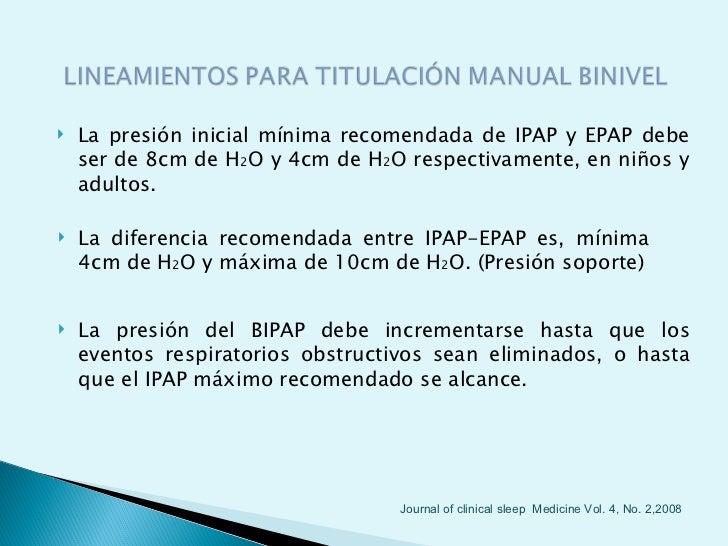    La presión inicial mínima recomendada de IPAP y EPAP debe    ser de 8cm de H2O y 4cm de H2O respectivamente, en niños ...