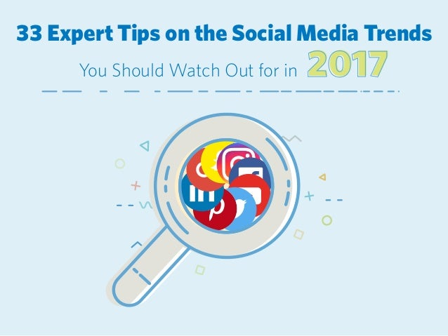 33 Expert Tips on the Social Media Trends 20172017You Should Watch Out for in