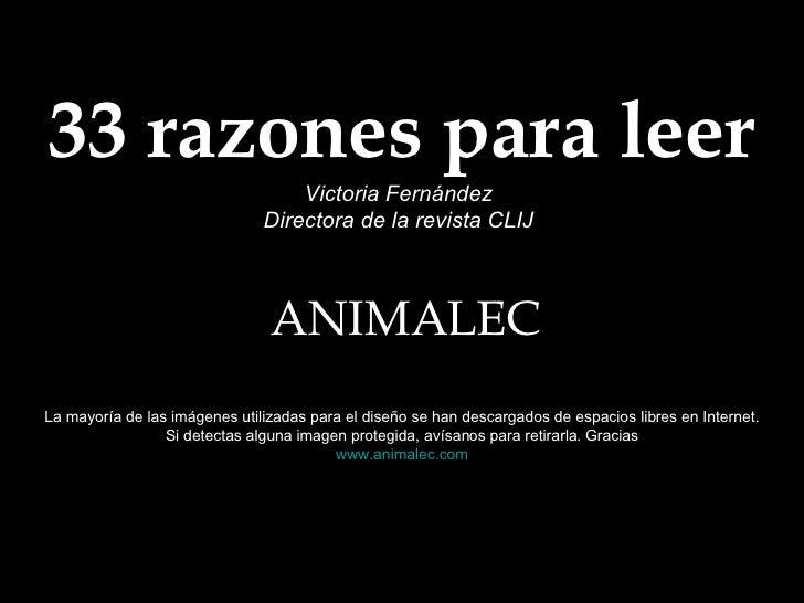 33 razones para leer Victoria Fernández Directora de la revista CLIJ ANIMALEC La mayoría de las imágenes utilizadas para e...