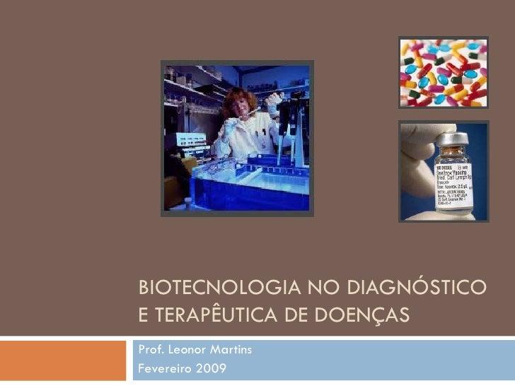 BIOTECNOLOGIA NO DIAGNÓSTICO E TERAPÊUTICA DE DOENÇAS Prof. Leonor Martins Fevereiro 2009
