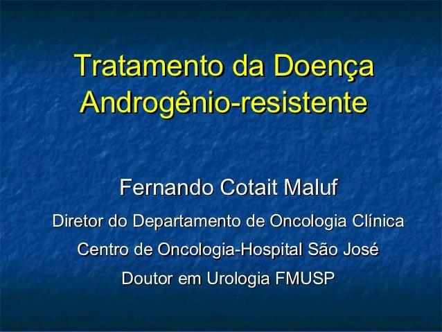 Tratamento da Doença  Androgênio-resistente        Fernando Cotait MalufDiretor do Departamento de Oncologia Clínica   Cen...