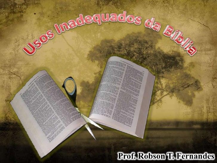Usos Inadequados da Bíblia<br />Prof. Robson T. Fernandes<br />