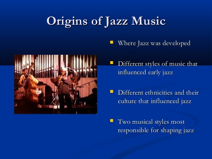 Origins of Jazz Music              Where Jazz was developed              Different styles of music that               in...