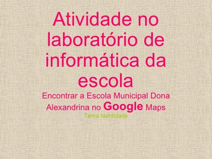 Atividade no laboratório de informática da escola Encontrar a Escola Municipal Dona Alexandrina no  Google  Maps Tema Iden...