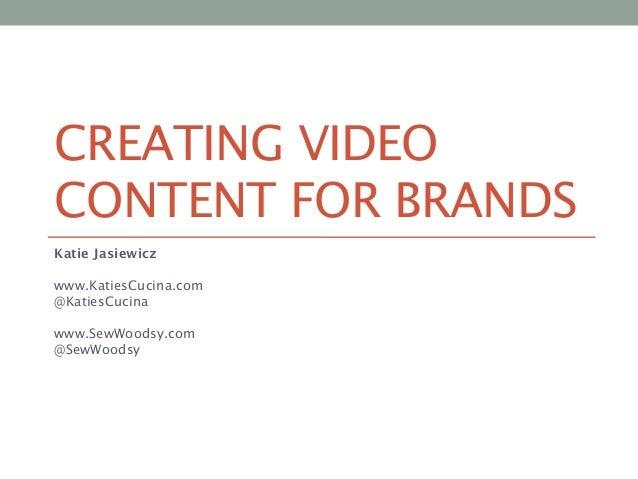 CREATING VIDEO CONTENT FOR BRANDS Katie Jasiewicz  www.KatiesCucina.com @KatiesCucina   www.SewWoodsy.com @SewWoodsy