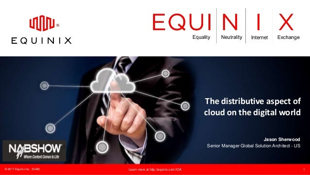 © 2017 Equinix Inc. (NAB) Learn more at http://equinix.com/IOA 1 The distributive aspect of cloud on the digital world Jas...