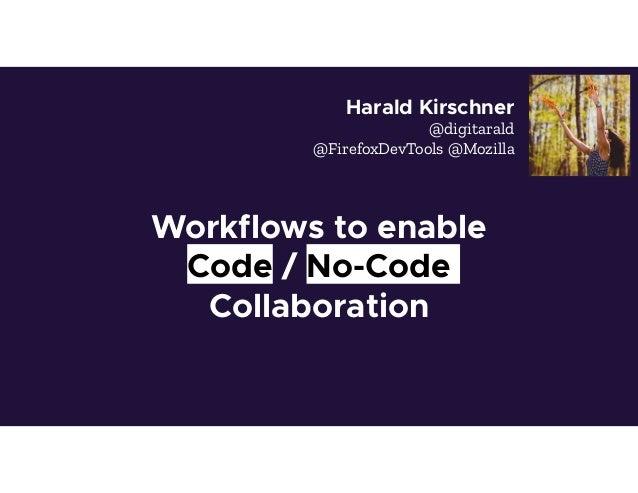 Workflows to enable Code / No-Code Collaboration Harald Kirschner @digitarald @FirefoxDevTools @Mozilla
