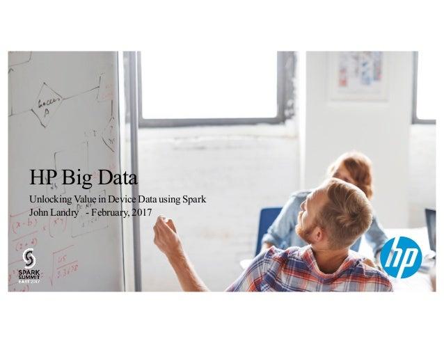 HP Big Data Unlocking Value in Device Data using Spark John Landry - February, 2017 1