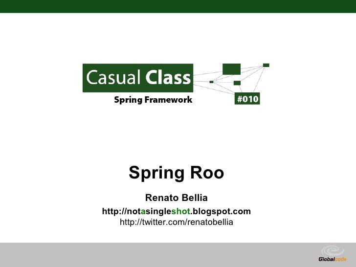Spring Roo           Renato Bellia http://notasingleshot.blogspot.com     http://twitter.com/renatobellia                 ...