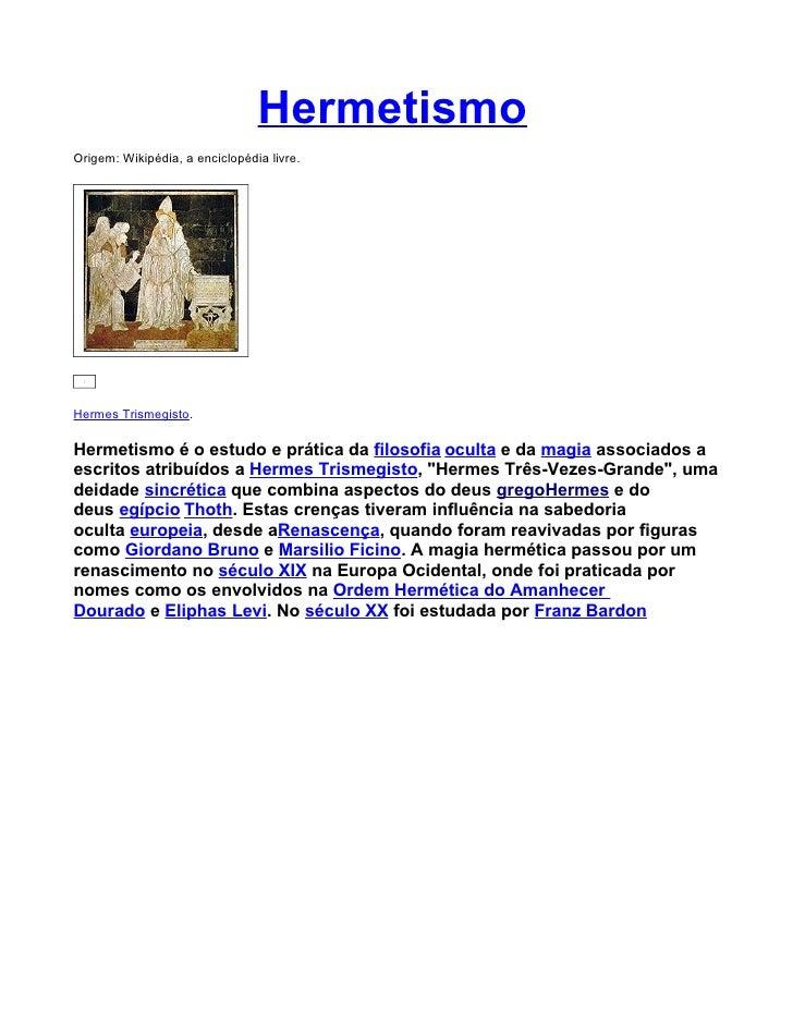 Hermetismo Origem: Wikipédia, a enciclopédia livre.     Hermes Trismegisto.  Hermetismo é o estudo e prática da filosofia ...