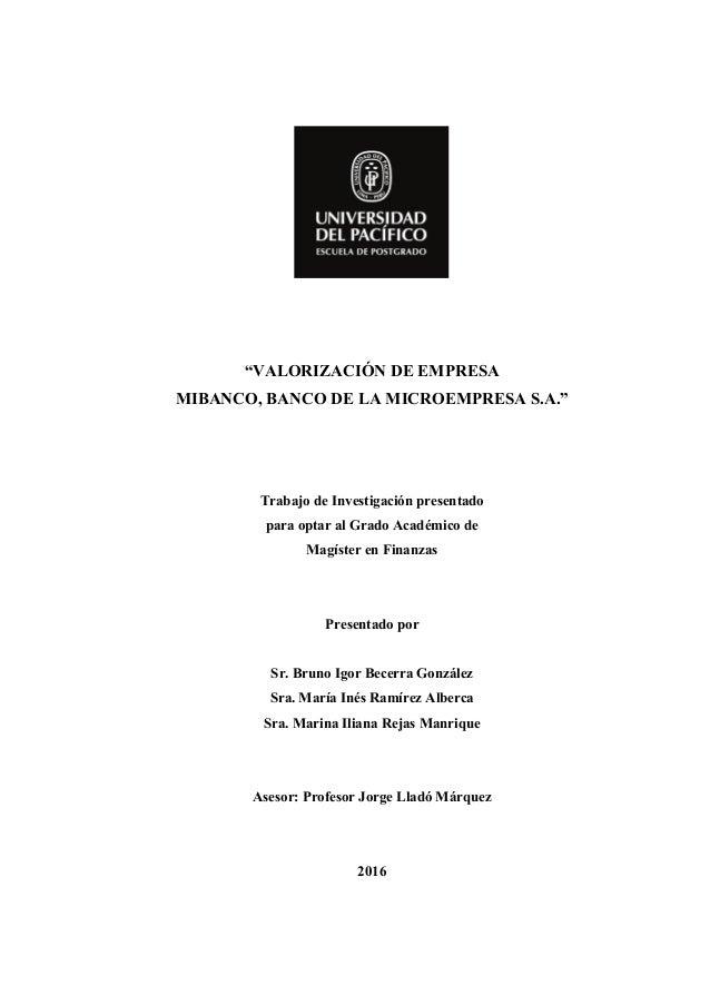 """""""VALORIZACIÓN DE EMPRESA MIBANCO, BANCO DE LA MICROEMPRESA S.A."""" Trabajo de Investigación presentado para optar al Grado A..."""