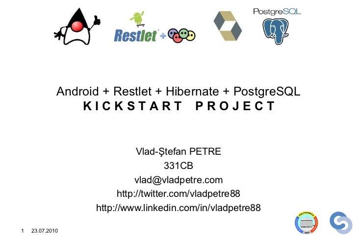 Android + Restlet + Hibernate + PostgreSQL                 KICKSTART PROJECT                              Vlad-Ştefan PETR...
