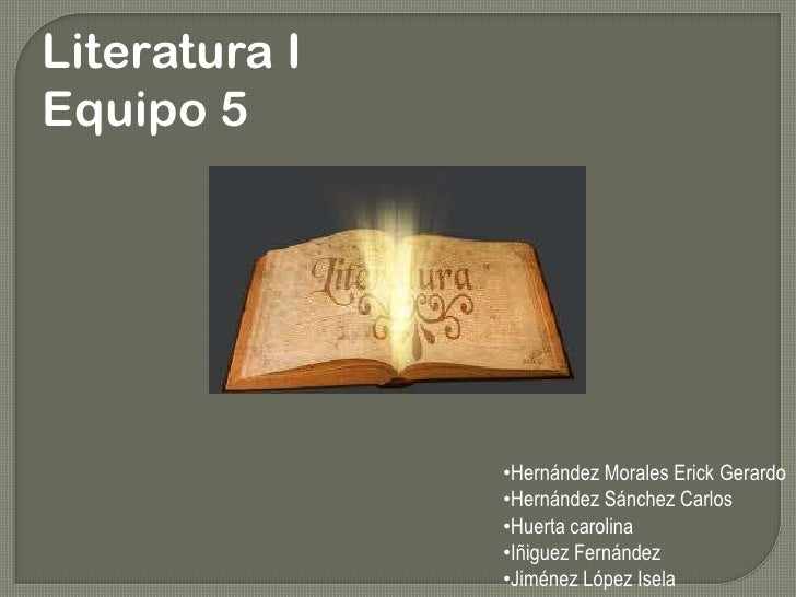 Literatura I<br />Equipo 5<br /><ul><li>Hernández Morales Erick Gerardo