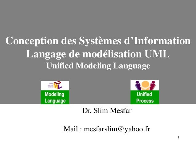 1 Conception des Systèmes d'Information Langage de modélisation UML Unified Modeling Language Dr. Slim Mesfar Mail : mesfa...