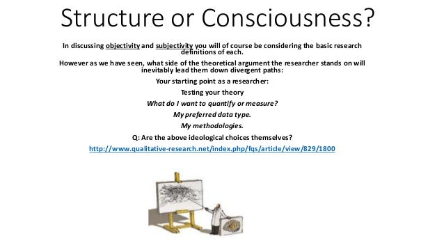 Structure or Consciousness? In discussing objectivity and subjectivity you will of course be considering the basic researc...
