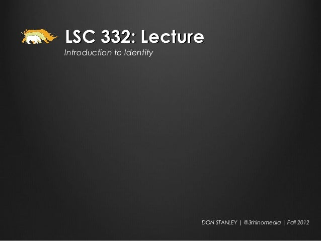 LSC 332: LectureIntroduction to Identity                           DON STANLEY | @3rhinomedia | Fall 2012