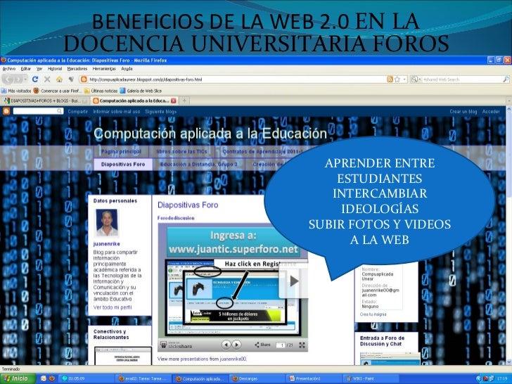 BENEFICIOS DE LA WEB 2.0  EN LA DOCENCIA UNIVERSITARIA FOROS APRENDER ENTRE ESTUDIANTES INTERCAMBIAR IDEOLOGÍAS SUBIR FOTO...
