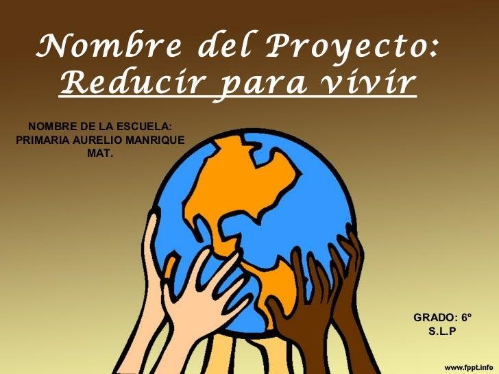 Nombre del Proyecto:   Reducir para vivir  NOMBRE DE LA ESCUELA:PRIMARIA AURELIO MANRIQUE           MAT.                  ...