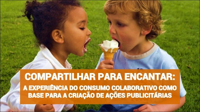 COMPARTILHAR PARA ENCANTAR:  A EXPERIÊNCIA DO CONSUMO COLABORATIVO COMO  BASE PARA A CRIAÇÃO DE AÇÕES PUBLICITÁRIAS