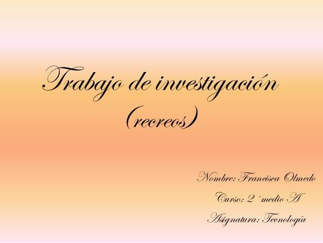 Trabajo de investigación (recreos) Nombre: Francisca Olmedo Curso: 2 ˚medio A Asignatura: Tecnología