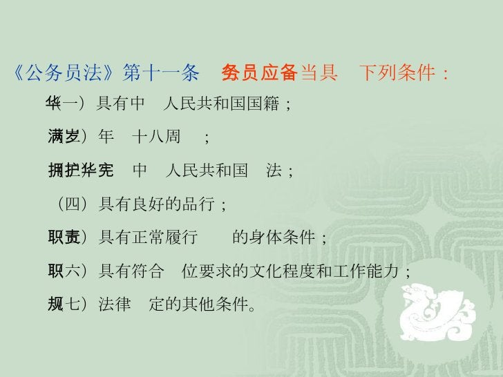 《公务员法》第十一条   公务员应当具备下列条件:    (一)具有中华人民共和国国籍;    (二)年满十八周岁;    (三)拥护中华人民共和国宪法;    (四)具有良好的品行;    (五)具有正常履行职责的身体条件;    (六)具有...