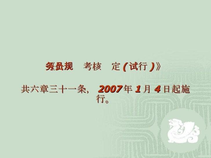 《公务员考核规定 ( 试行 ) 》 共六章三十一条, 2007 年 1 月 4 日起施行。