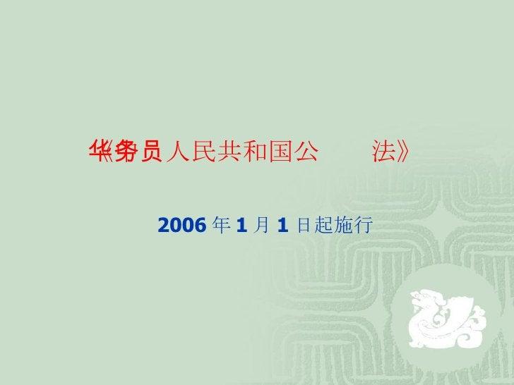 《中华人民共和国公务员法》 2006 年 1 月 1 日起施行
