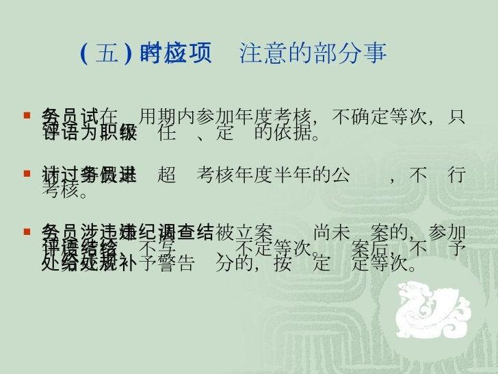 ( 五 ) 考核时应注意的部分事项 <ul><li>公务员在试用期内参加年度考核,不确定等次,只写评语,作为任职、定级的依据。 </li></ul><ul><li>病、事假累计超过考核年度半年的公务员,不进行考核。 </li></ul><ul>...