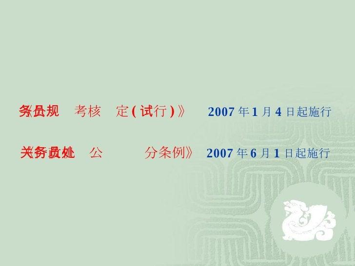 《公务员考核规定 ( 试行 ) 》   2007 年 1 月 4 日起施行 《行政机关公务员处分条例》   2007 年 6 月 1 日起施行
