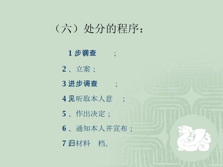 (六)处分的程序: 1 、初步调查; 2 、立案; 3 、进一步调查; 4 、听取本人意见; 5 、作出决定; 6 、通知本人并宣布; 7 、材料归档。