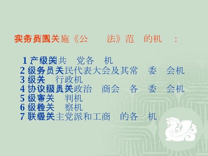 我市列入实施《公务员法》范围的机关: 1 、中国共产党各级机关 2 、各级人民代表大会及其常务委员会机关 3 、各级行政机关 4 、中国人民政治协商会议各级委员会机关 5 、各级审判机关 6 、各级检察机关 7 、各民主党派和工商联的各级机关