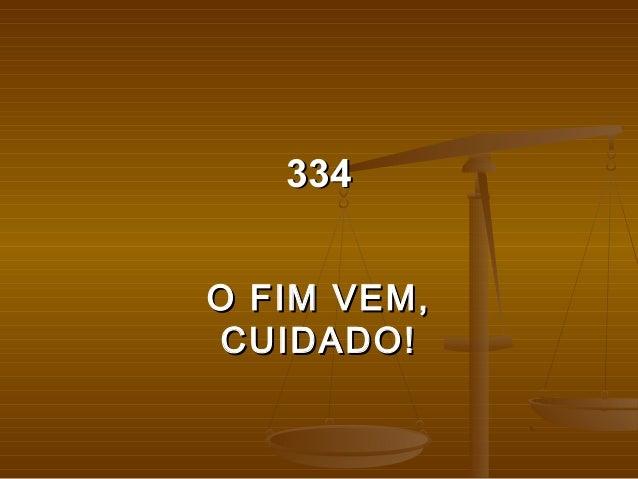 334334 O FIM VEM,O FIM VEM, CUIDADO!CUIDADO!