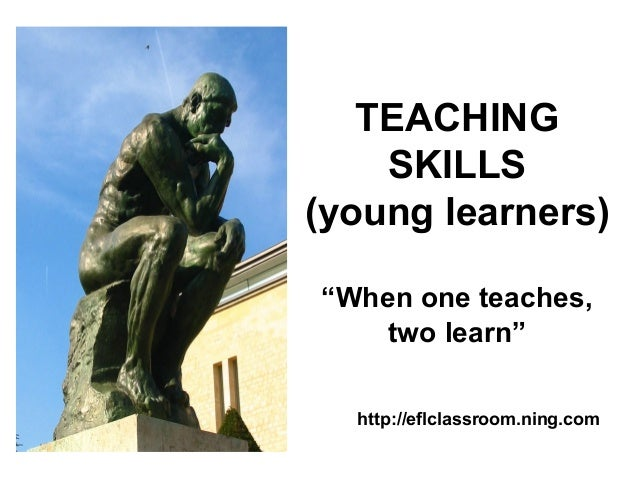 """TEACHING SKILLS (young learners) """"When one teaches, two learn"""" http://eflclassroom.ning.com"""