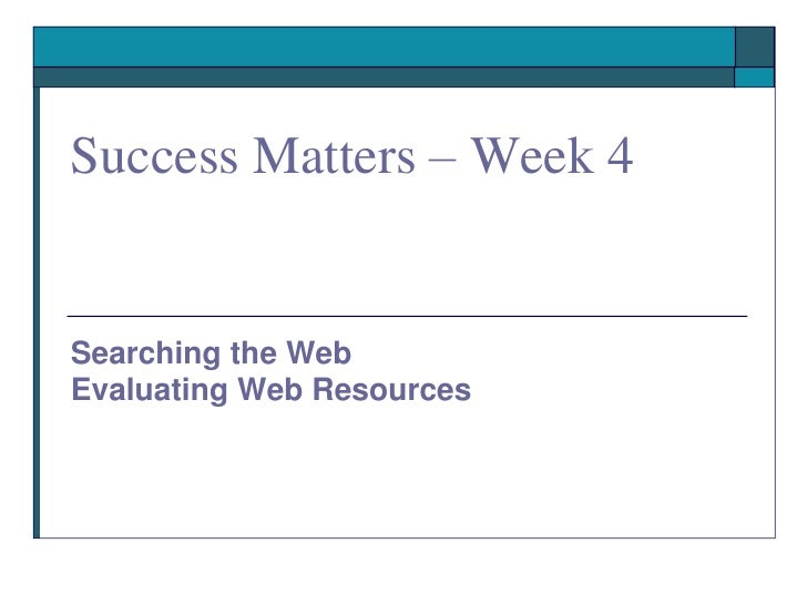 Success Matters – Week 4   Searching the Web Evaluating Web Resources
