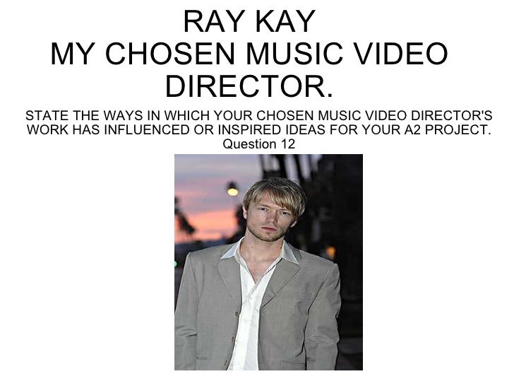 RAY KAY MY CHOSEN MUSIC VIDEO DIRECTOR. STATE THE WAYS IN WHICH YOUR CHOSEN MUSIC VIDEO DIRECTOR'S WORK HAS INFLUENCED OR ...