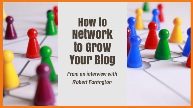 How to Network to Grow Your Blog From an interview with Robert Farrington