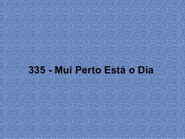 335 - Mui Perto Está o Dia