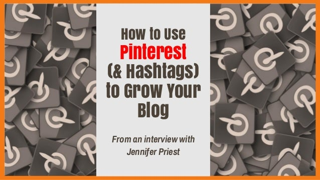 How to Use Pinterest (& Hashtags) to Grow Your Blog From an interview with Jennifer Priest