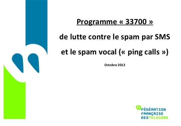 Programme « 33700 »de lutte contre le spam par SMSet le spam vocal (« ping calls »)             Octobre 2012