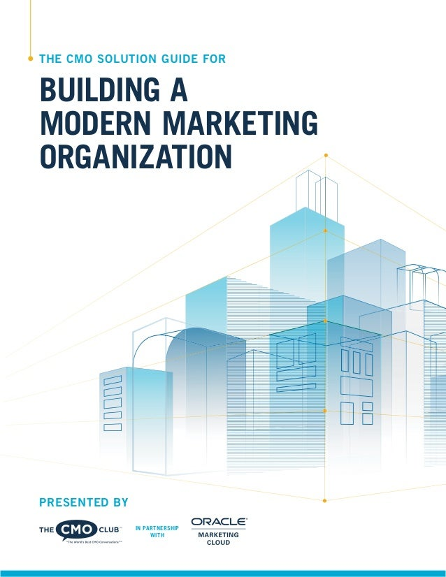 THE CMO SOLUTION GUIDE FOR BUILDING A MODERN MARKETING ORGANIZATION PRESENTED BY IN PARTNERSHIP WITH
