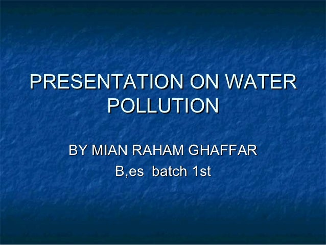 PRESENTATION ON WATER      POLLUTION   BY MIAN RAHAM GHAFFAR         B,es batch 1st