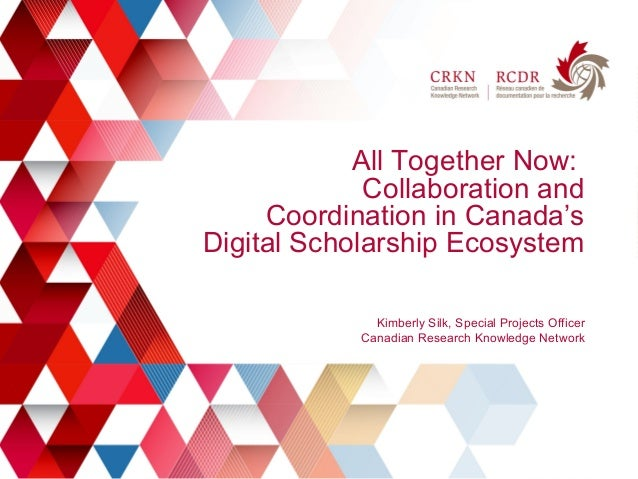 1 All Together Now: Collaboration and Coordination in Canada's Digital Scholarship Ecosystem Kimberly Silk, Special Projec...
