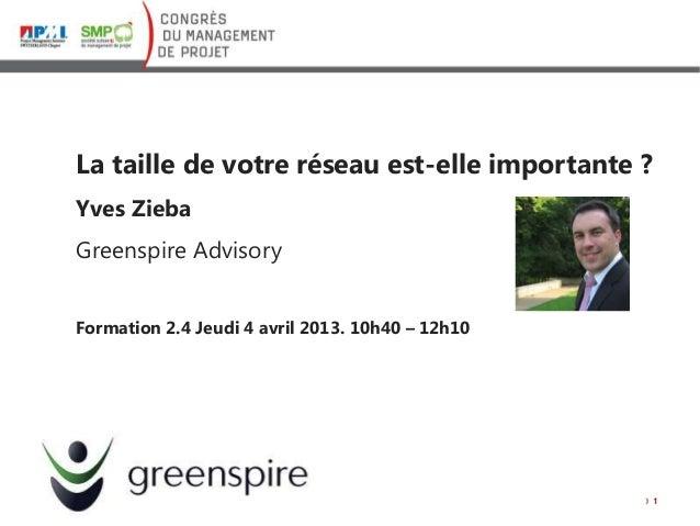 La taille de votre réseau est-elle importante ? Yves Zieba Greenspire Advisory Formation 2.4 Jeudi 4 avril 2013. 10h40 – 1...