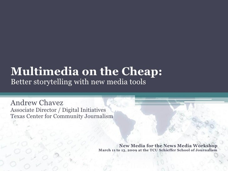 Multimedia on the Cheap: Better storytelling with new media tools Andrew Chavez Associate Director / Digital Initiatives T...