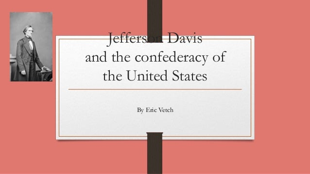 Jefferson Davis and the confederacy of the United States By Eric Vetch